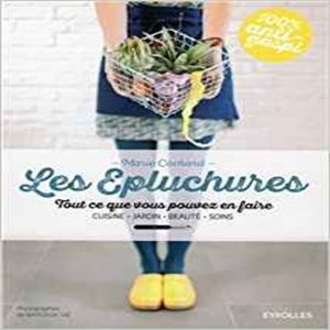 Les épluchures: Tout ce que vous pouvez en faire. Cuisine, jardin, beauté, soin. Broché – 2 juin 2016<br /> de Marie Cochard